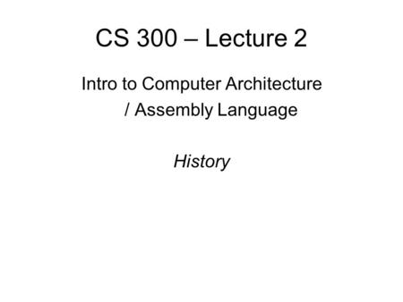 CS 300 – Lecture 2 Intro to Computer Architecture / Assembly Language History.