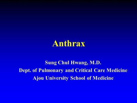 Anthrax Sung Chul Hwang, M.D. Dept. of Pulmonary and Critical Care Medicine Ajou University School of Medicine.