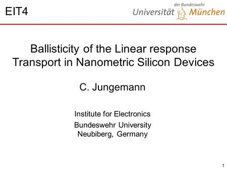 1 Ballisticity of the Linear response Transport in Nanometric Silicon Devices C. Jungemann Institute for Electronics Bundeswehr University Neubiberg, Germany.