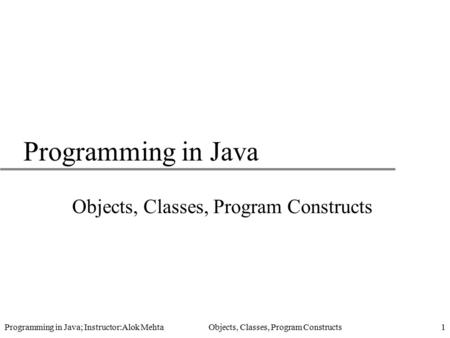 Programming in Java; Instructor:Alok Mehta Objects, Classes, Program Constructs1 Programming in Java Objects, Classes, Program Constructs.