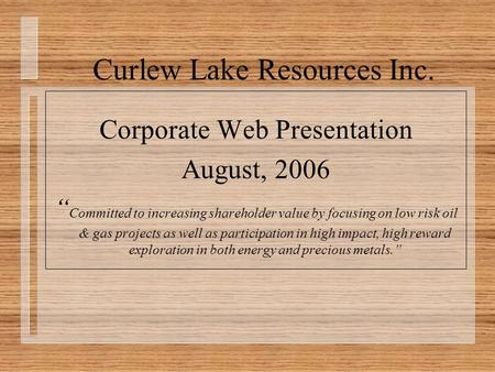 "Curlew Lake Resources Inc. Corporate Web Presentation August, 2006 "" Committed to increasing shareholder value by focusing on low risk oil & gas projects."