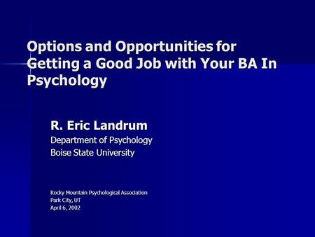 Options and Opportunities for Getting a Good Job with Your BA In Psychology R. Eric Landrum Department of Psychology Boise State University Rocky Mountain.