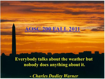 Everybody talks about the weather but nobody does anything about it. - Charles Dudley Warner AOSC 200 FALL 2011.