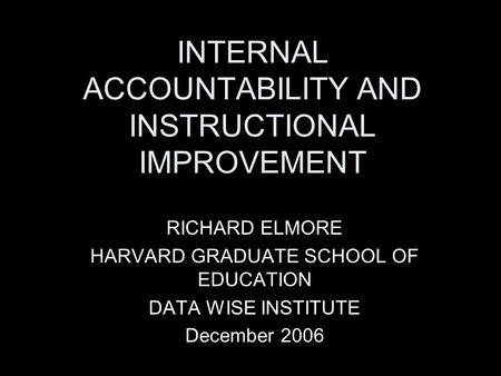 INTERNAL ACCOUNTABILITY AND INSTRUCTIONAL IMPROVEMENT RICHARD ELMORE HARVARD GRADUATE SCHOOL OF EDUCATION DATA WISE INSTITUTE December 2006.