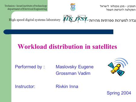 Workload distribution in satellites Performed by : Maslovsky Eugene Grossman Vadim Instructor:Rivkin Inna Spring 2004 המעבדה למערכות ספרתיות מהירות High.