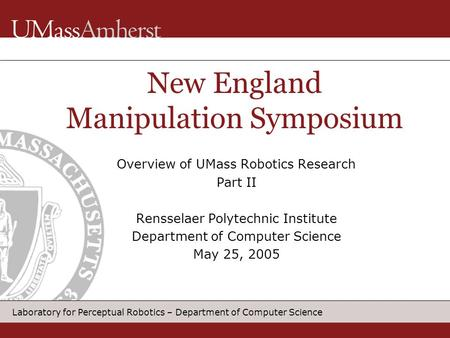 Laboratory for Perceptual Robotics – Department of Computer Science Overview of UMass Robotics Research Part II Rensselaer Polytechnic Institute Department.