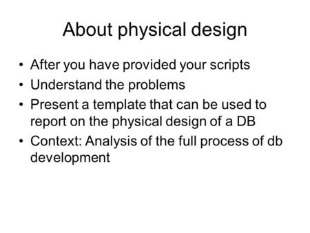 About physical design After you have provided your scripts Understand the problems Present a template that can be used to report on the physical design.