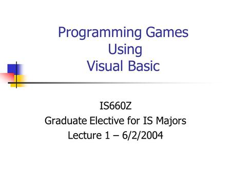 Programming Games Using Visual Basic IS660Z Graduate Elective for IS Majors Lecture 1 – 6/2/2004.