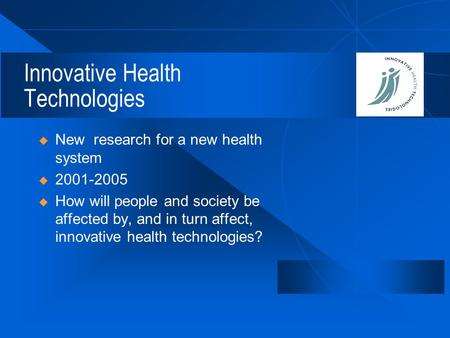 Innovative Health Technologies  New research for a new health system  2001-2005  How will people and society be affected by, and in turn affect, innovative.