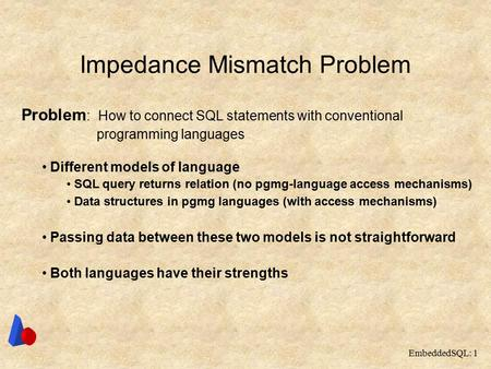 EmbeddedSQL: 1 Impedance Mismatch Problem Problem : How to connect SQL statements with conventional programming languages Different models of language.