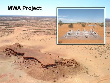 "MWA Project:. Site: Murchison Radio Observatory Australia's proposed SKA Site Strategy: 512 Antenna ""Tiles"" Explore ""Large N / Small D"" regime Correlate."
