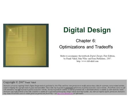 Digital Design Copyright © 2006 Frank Vahid 1 Digital Design Chapter 6: Optimizations and Tradeoffs Slides to accompany the textbook Digital Design, First.