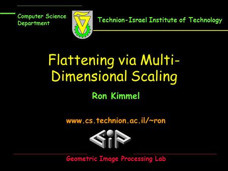 Flattening via Multi- Dimensional Scaling Ron Kimmel www.cs.technion.ac.il/~ron Computer Science Department Geometric Image Processing Lab Technion-Israel.