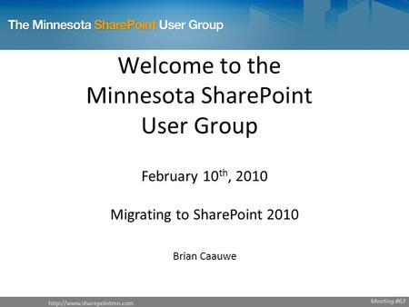 Welcome to the Minnesota SharePoint User Group February 10 th, 2010 Migrating to SharePoint 2010 Brian Caauwe Meeting #63.