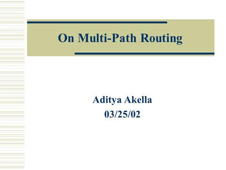On Multi-Path Routing Aditya Akella 03/25/02. What is Multi-Path Routing?  Dynamically route traffic Multiple paths to a destination Path taken dependant.