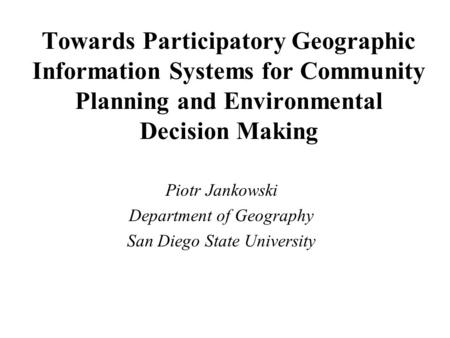 Towards Participatory Geographic Information Systems for Community Planning and Environmental Decision Making Piotr Jankowski Department of Geography San.