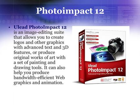 Photoimpact 12 Ulead PhotoImpact 12 is an image-editing suite that allows you to create logos and other graphics with advanced text and 3D features, or.