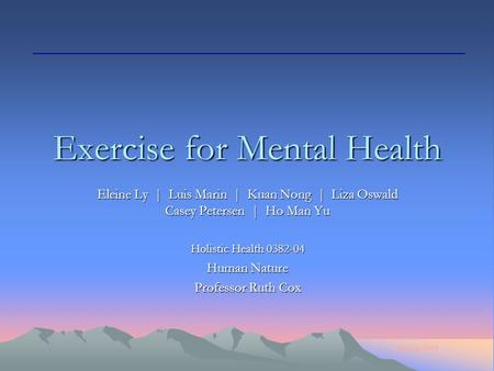 Spring 2004 Exercise for Mental Health Eleine Ly | Luis Marin | Kuan Nong | Liza Oswald Casey Petersen | Ho Man Yu Holistic Health 0382-04 Human Nature.