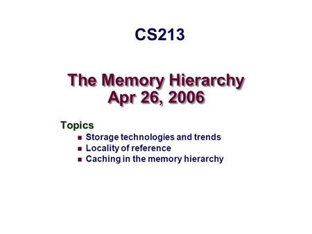 The Memory Hierarchy Apr 26, 2006 Topics Storage technologies and trends Locality of reference Caching in the memory hierarchy CS213.