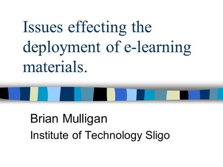 Issues effecting the deployment of e-learning materials. Brian Mulligan Institute of Technology Sligo.