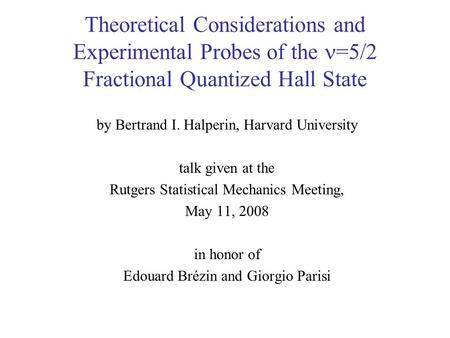 Theoretical Considerations and Experimental Probes of the =5/2 Fractional Quantized Hall State by Bertrand I. Halperin, Harvard University talk given at.