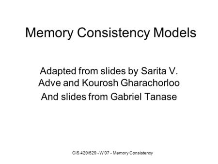 CIS 429/529 - W'07 - Memory Consistency Memory Consistency Models Adapted from slides by Sarita V. Adve and Kourosh Gharachorloo And slides from Gabriel.
