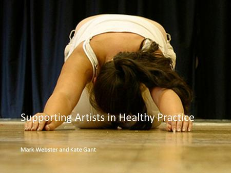 Supporting Artists in Healthy Practice Mark Webster and Kate Gant.