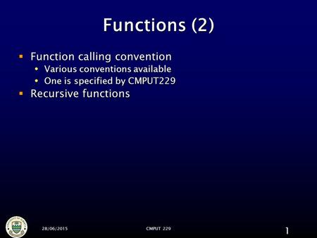 28/06/2015CMPUT 229 1 Functions (2)  Function calling convention  Various conventions available  One is specified by CMPUT229  Recursive functions.