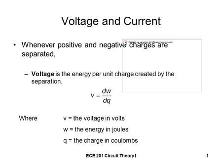 ECE 201 Circuit Theory I1 Voltage and Current Whenever positive and negative charges are separated, –Voltage is the energy per unit charge created by the.