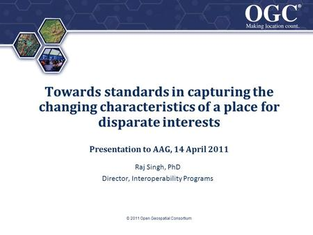 ® ® Towards standards in capturing the changing characteristics of a place for disparate interests Presentation to AAG, 14 April 2011 Raj Singh, PhD Director,