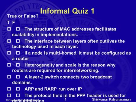 Shivkumar Kalyanaraman Rensselaer Polytechnic Institute 1 Informal Quiz 1 True or False? T F  The structure of MAC addresses facilitates scalability.