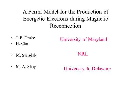 A Fermi Model for the Production of Energetic Electrons during Magnetic Reconnection J. F. Drake H. Che M. Swisdak M. A. Shay University of Maryland NRL.