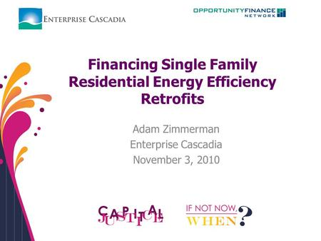 Financing Single Family Residential Energy Efficiency Retrofits Adam Zimmerman Enterprise Cascadia November 3, 2010.