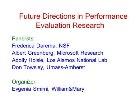Future Directions in Performance Evaluation Research Panelists: Frederica Darema, NSF Albert Greenberg, Microsoft Research Adolfy Hoisie, Los Alamos National.