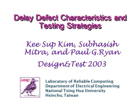 Laboratory of Reliable Computing Department of Electrical Engineering National Tsing Hua University Hsinchu, Taiwan Delay Defect Characteristics and Testing.