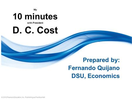 © 2012 Pearson Education, Inc. Publishing as Prentice Hall My 10 minutes with President D. C. Cost Prepared by: Fernando Quijano DSU, Economics.