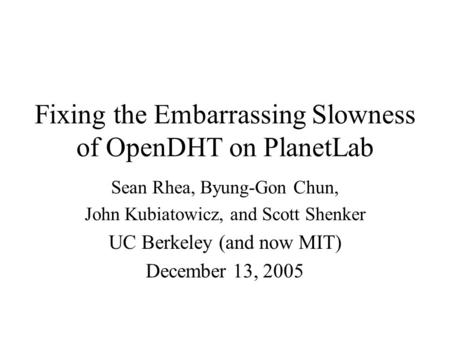 Fixing the Embarrassing Slowness of OpenDHT on PlanetLab Sean Rhea, Byung-Gon Chun, John Kubiatowicz, and Scott Shenker UC Berkeley (and now MIT) December.