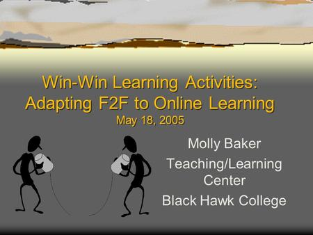 Win-Win Learning Activities: Adapting F2F to Online Learning May 18, 2005 Molly Baker Teaching/Learning Center Black Hawk College.