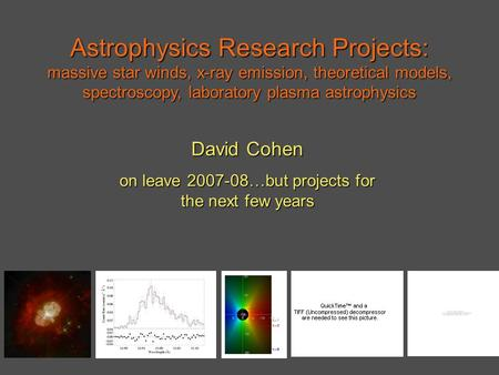 Astrophysics Research Projects: massive star winds, x-ray emission, theoretical models, spectroscopy, laboratory plasma astrophysics David Cohen on leave.