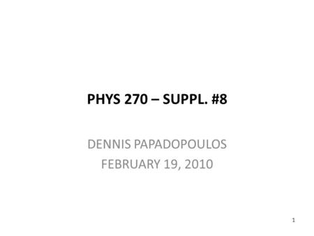 PHYS 270 – SUPPL. #8 DENNIS PAPADOPOULOS FEBRUARY 19, 2010 1.