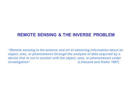 "REMOTE SENSING & THE INVERSE PROBLEM ""Remote sensing is the science and art of obtaining information about an object, area, or phenomenon through the analysis."