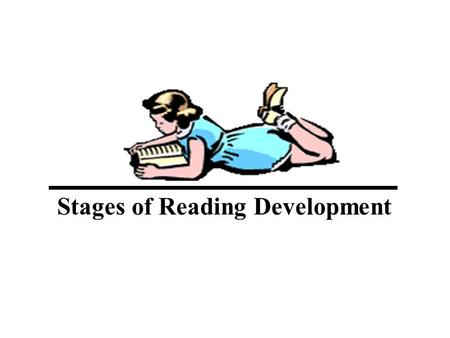 Stages of Reading Development. Stage 1 Early literacy or pre-reading Below grade 1 reading level Early literacy learnings. Awareness of print. Phonological.