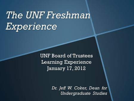 The UNF Freshman Experience Dr. Jeff W. Coker, Dean for Undergraduate Studies UNF Board of Trustees Learning Experience January 17, 2012.