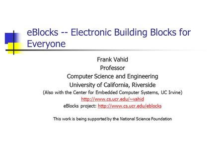 EBlocks -- Electronic Building Blocks for Everyone Frank Vahid Professor Computer Science and Engineering University of California, Riverside (Also with.