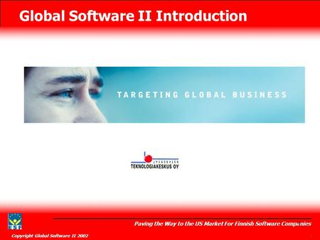 Global Software II Introduction Paving the Way to the US Market For Finnish Software Companies Copyright Global Software II 2002 1 1.