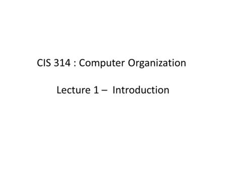 CIS 314 : Computer Organization Lecture 1 – Introduction.