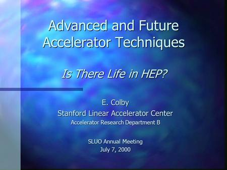 Advanced and Future Accelerator Techniques Is There Life in HEP? E. Colby Stanford Linear Accelerator Center Accelerator Research Department B SLUO Annual.