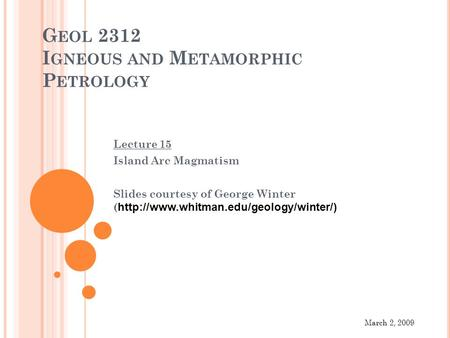 G EOL 2312 I GNEOUS AND M ETAMORPHIC P ETROLOGY Lecture 15 Island Arc Magmatism Slides courtesy of George Winter (