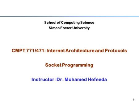 1 School of Computing Science Simon Fraser University CMPT 771/471: Internet Architecture and Protocols Socket Programming Instructor: Dr. Mohamed Hefeeda.