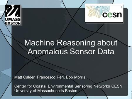 Machine Reasoning about Anomalous Sensor Data Matt Calder, Francesco Peri, Bob Morris Center for Coastal Environmental Sensoring Networks CESN University.